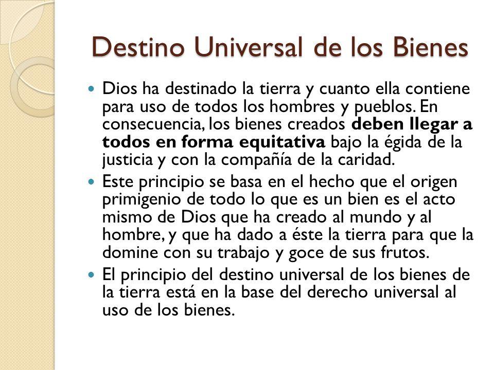 Destino Universal de los Bienes Dios ha destinado la tierra y cuanto ella contiene para uso de todos los hombres y pueblos. En consecuencia, los biene