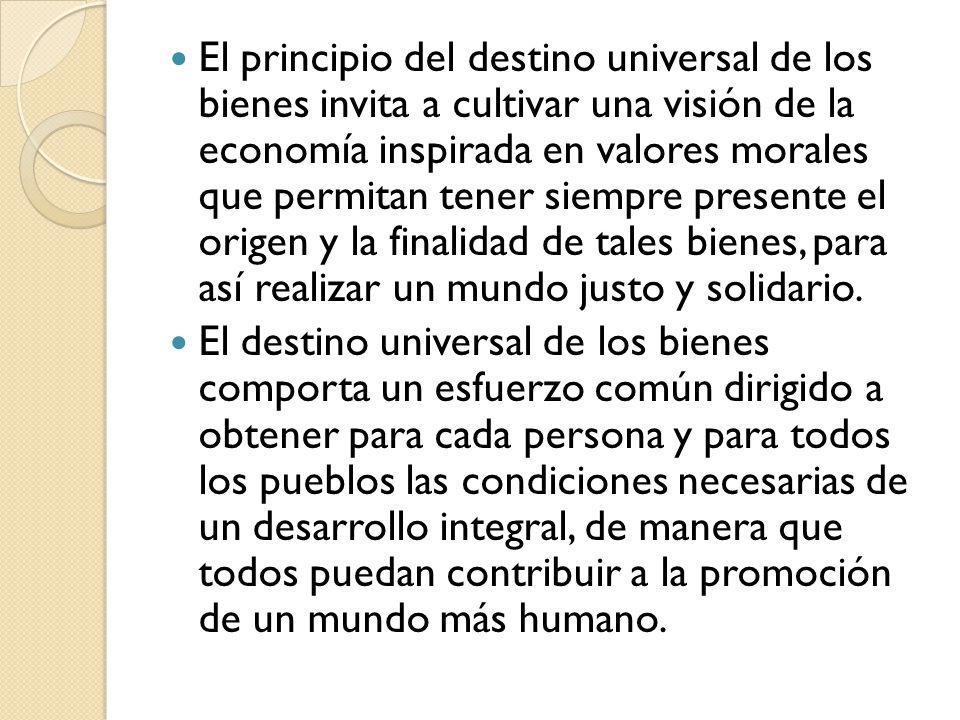 El principio del destino universal de los bienes invita a cultivar una visión de la economía inspirada en valores morales que permitan tener siempre p