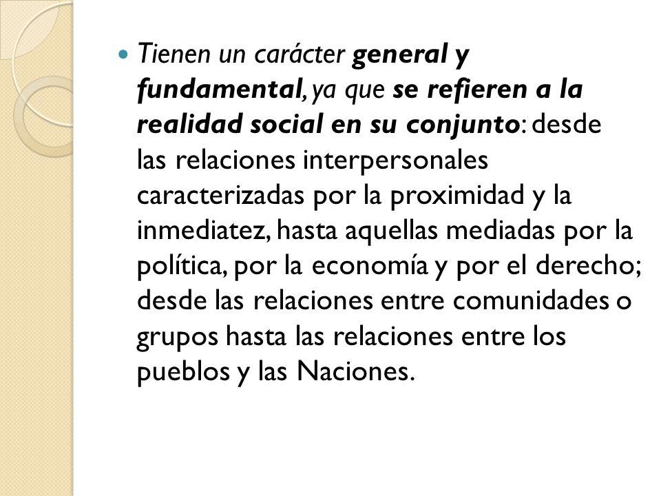 Tienen un carácter general y fundamental, ya que se refieren a la realidad social en su conjunto: desde las relaciones interpersonales caracterizadas