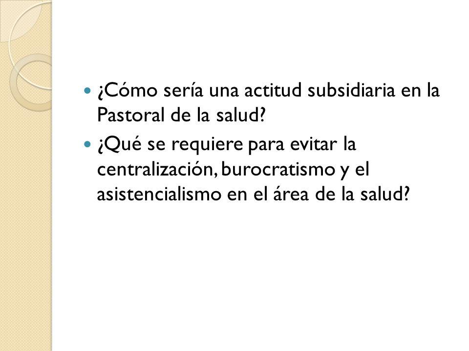 ¿Cómo sería una actitud subsidiaria en la Pastoral de la salud? ¿Qué se requiere para evitar la centralización, burocratismo y el asistencialismo en e