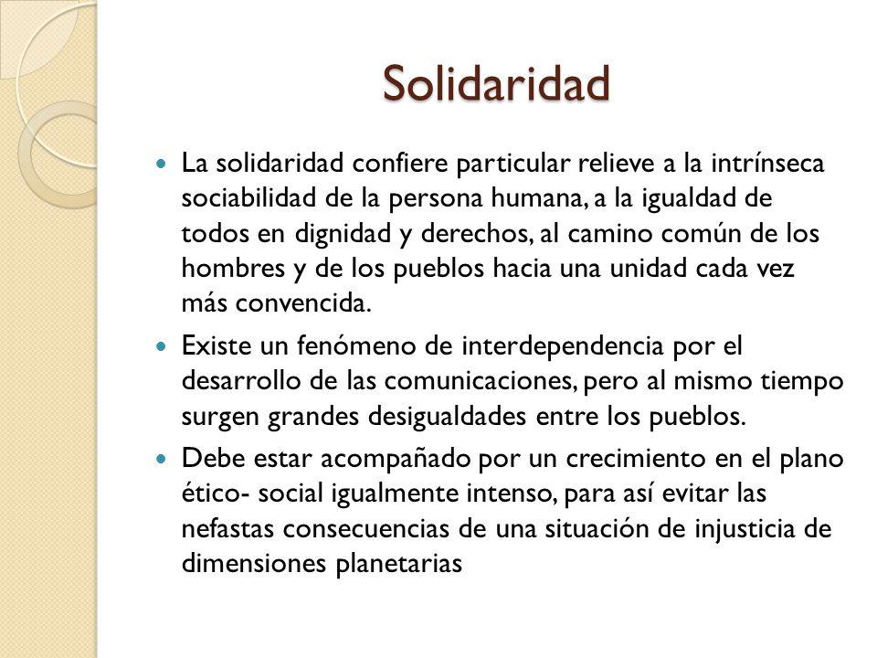 Solidaridad La solidaridad confiere particular relieve a la intrínseca sociabilidad de la persona humana, a la igualdad de todos en dignidad y derecho
