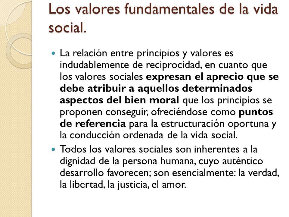 Los valores fundamentales de la vida social. La relación entre principios y valores es indudablemente de reciprocidad, en cuanto que los valores socia