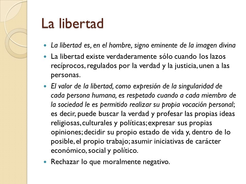 La libertad La libertad es, en el hombre, signo eminente de la imagen divina La libertad existe verdaderamente sólo cuando los lazos recíprocos, regul