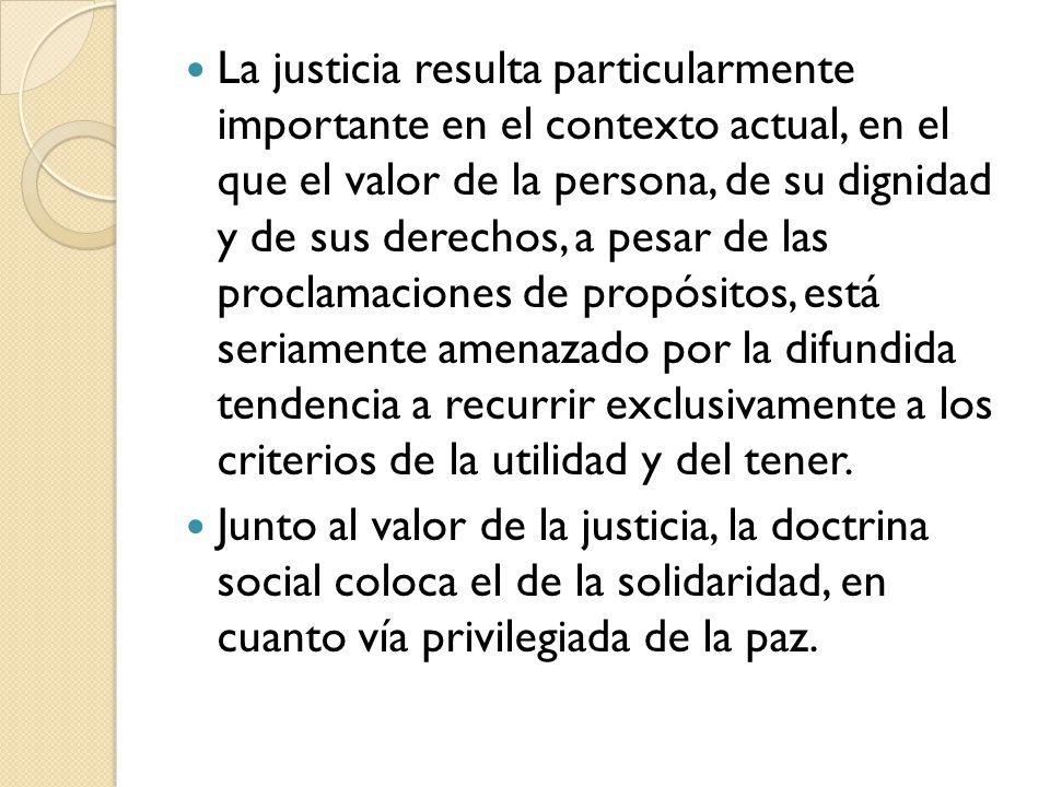 La justicia resulta particularmente importante en el contexto actual, en el que el valor de la persona, de su dignidad y de sus derechos, a pesar de l