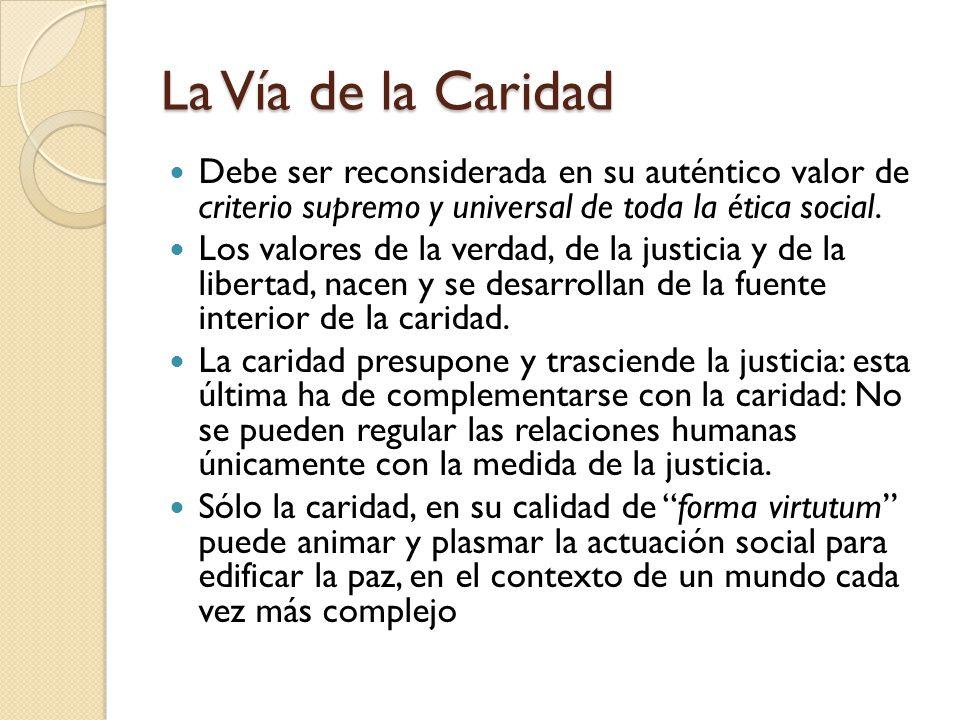 La Vía de la Caridad Debe ser reconsiderada en su auténtico valor de criterio supremo y universal de toda la ética social. Los valores de la verdad, d