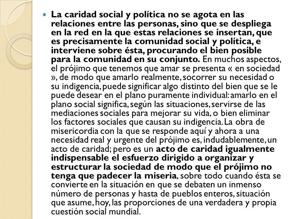La caridad social y política no se agota en las relaciones entre las personas, sino que se despliega en la red en la que estas relaciones se insertan,
