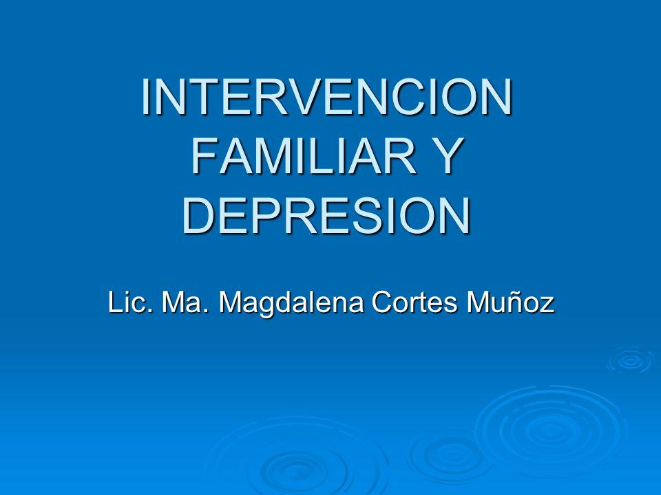INTERVENCION FAMILIAR Y DEPRESION Lic. Ma. Magdalena Cortes Muñoz