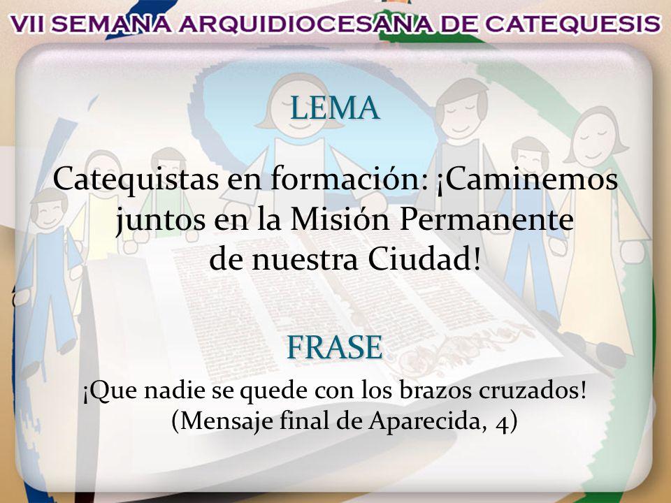 LEMA Catequistas en formación: ¡Caminemos juntos en la Misión Permanente de nuestra Ciudad!FRASE ¡Que nadie se quede con los brazos cruzados! (Mensaje