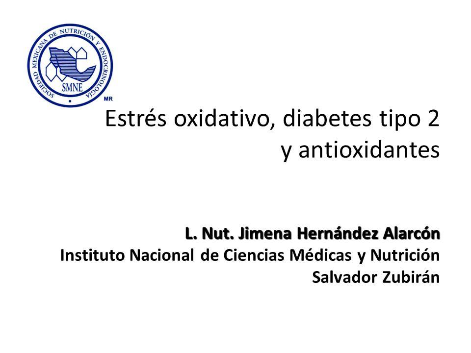 Estrés oxidativo, diabetes tipo 2 y antioxidantes L. Nut. Jimena Hernández Alarcón Instituto Nacional de Ciencias Médicas y Nutrición Salvador Zubirán