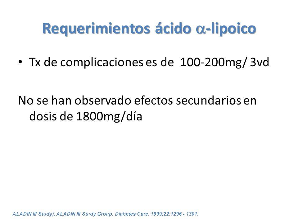 Requerimientos ácido -lipoico Tx de complicaciones es de 100-200mg/ 3vd No se han observado efectos secundarios en dosis de 1800mg/día ALADIN III Stud