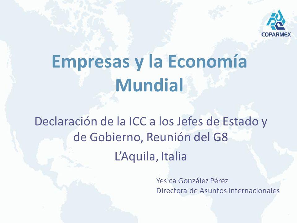 Empresas y la Economía Mundial Declaración de la ICC a los Jefes de Estado y de Gobierno, Reunión del G8 LAquila, Italia Yesica González Pérez Directora de Asuntos Internacionales