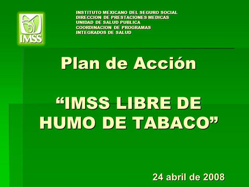 Plan de Acción IMSS LIBRE DE HUMO DE TABACO Plan de Acción IMSS LIBRE DE HUMO DE TABACO 24 abril de 2008 INSTITUTO MEXICANO DEL SEGURO SOCIAL DIRECCIO