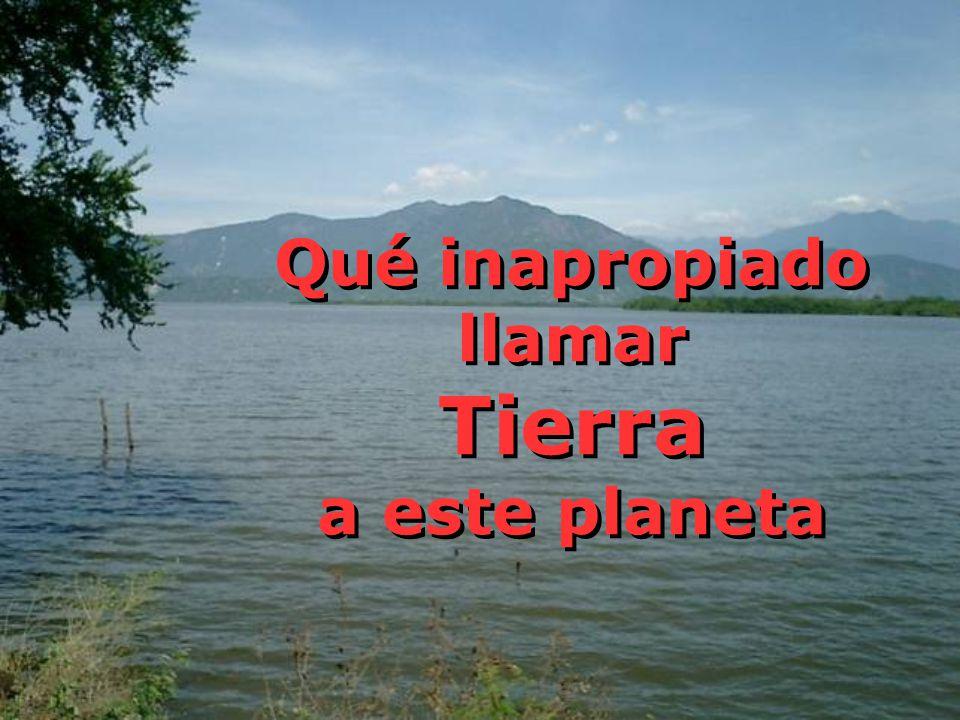 Qué inapropiado llamar Tierra a este planeta Qué inapropiado llamar Tierra a este planeta