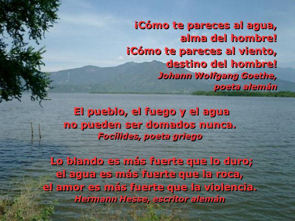 ¡Cómo te pareces al agua, alma del hombre! ¡Cómo te pareces al viento, destino del hombre! Johann Wolfgang Goethe, poeta alemán El pueblo, el fuego y