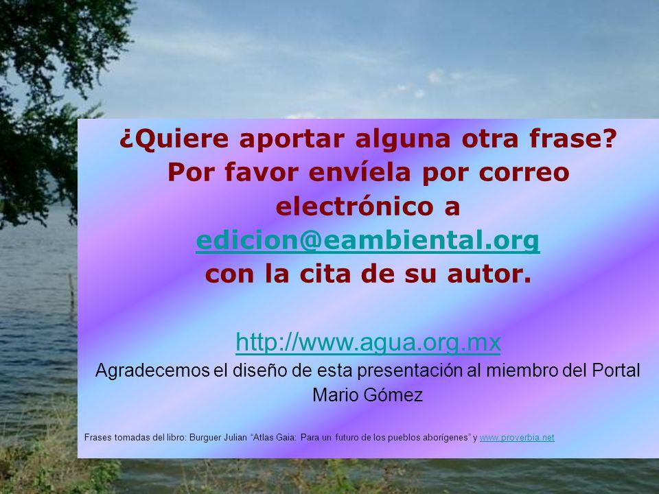 ¿Quiere aportar alguna otra frase? Por favor envíela por correo electrónico a edicion@eambiental.org con la cita de su autor. http://www.agua.org.mx A