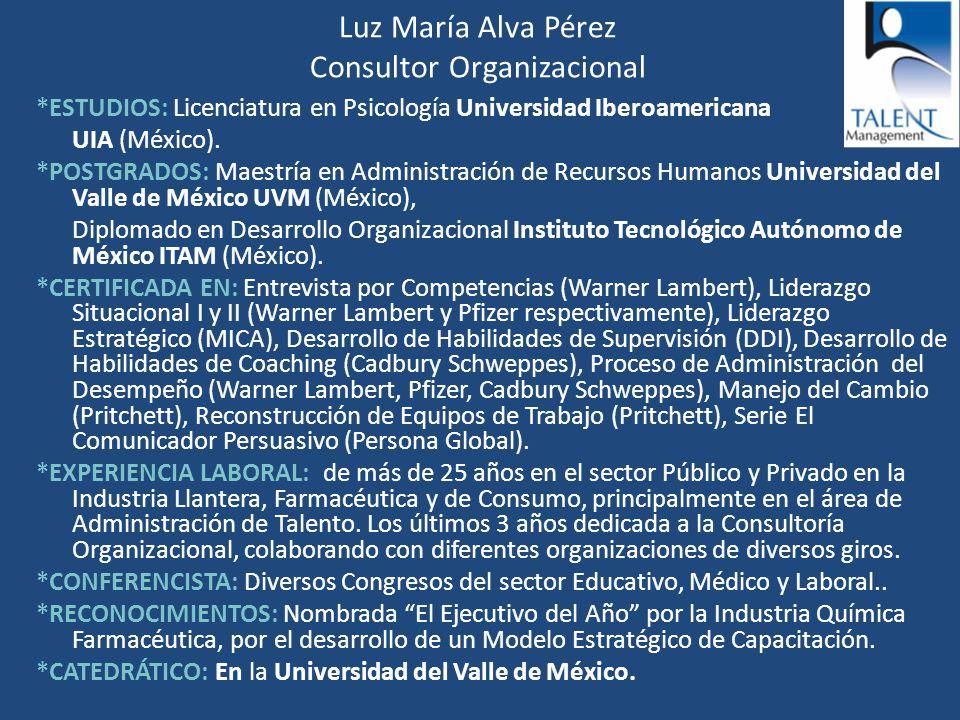 Luz María Alva Pérez Consultor Organizacional *ESTUDIOS: Licenciatura en Psicología Universidad Iberoamericana UIA (México). *POSTGRADOS: Maestría en