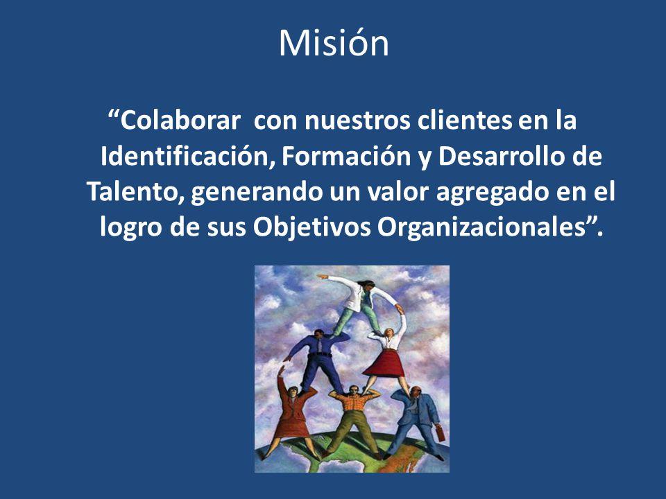 Misión Colaborar con nuestros clientes en la Identificación, Formación y Desarrollo de Talento, generando un valor agregado en el logro de sus Objetiv