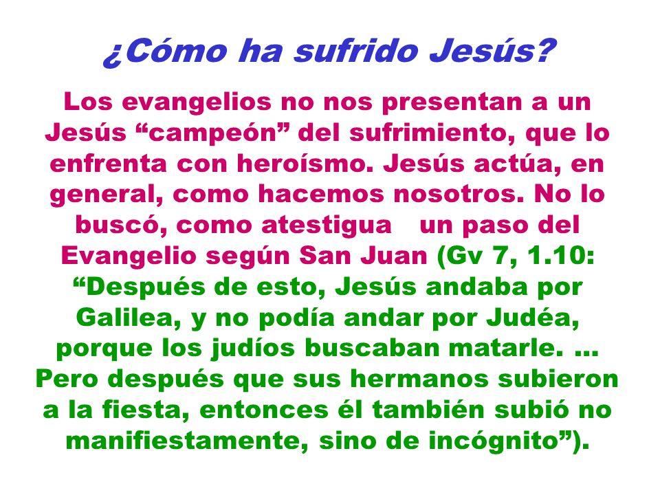 ¿Cómo ha sufrido Jesús? Los evangelios no nos presentan a un Jesús campeón del sufrimiento, que lo enfrenta con heroísmo. Jesús actúa, en general, com
