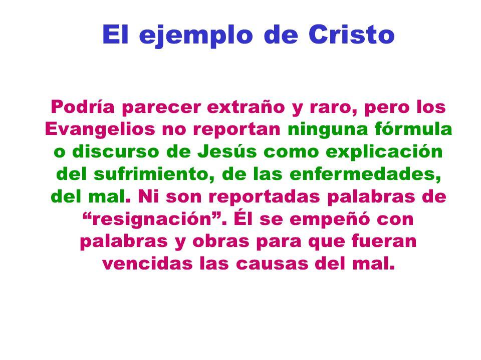 El ejemplo de Cristo Podría parecer extraño y raro, pero los Evangelios no reportan ninguna fórmula o discurso de Jesús como explicación del sufrimiento, de las enfermedades, del mal.
