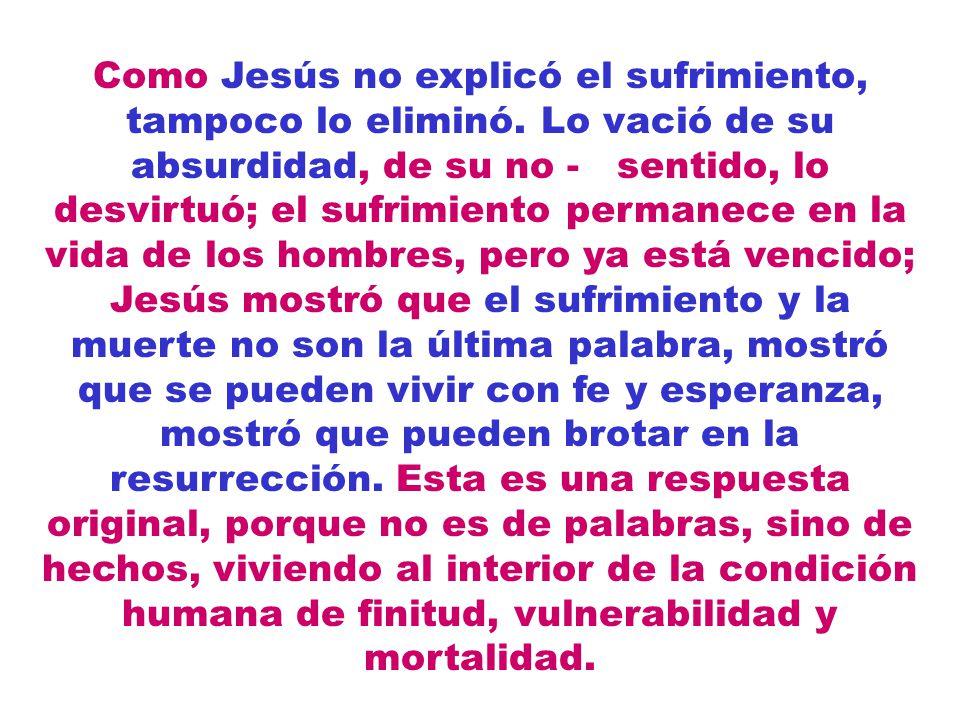 Como Jesús no explicó el sufrimiento, tampoco lo eliminó. Lo vació de su absurdidad, de su no - sentido, lo desvirtuó; el sufrimiento permanece en la