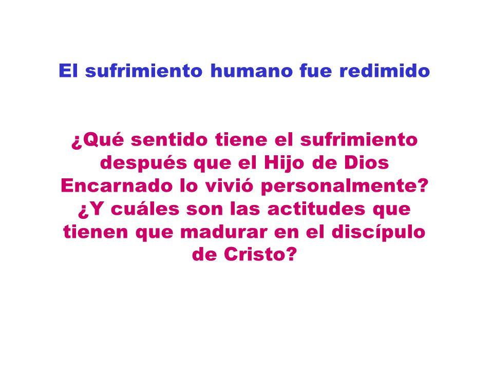 El sufrimiento humano fue redimido ¿Qué sentido tiene el sufrimiento después que el Hijo de Dios Encarnado lo vivió personalmente? ¿Y cuáles son las a