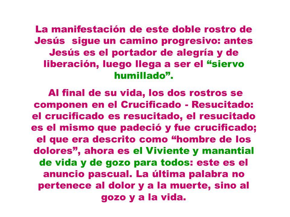 La manifestación de este doble rostro de Jesús sigue un camino progresivo: antes Jesús es el portador de alegría y de liberación, luego llega a ser el siervo humillado.