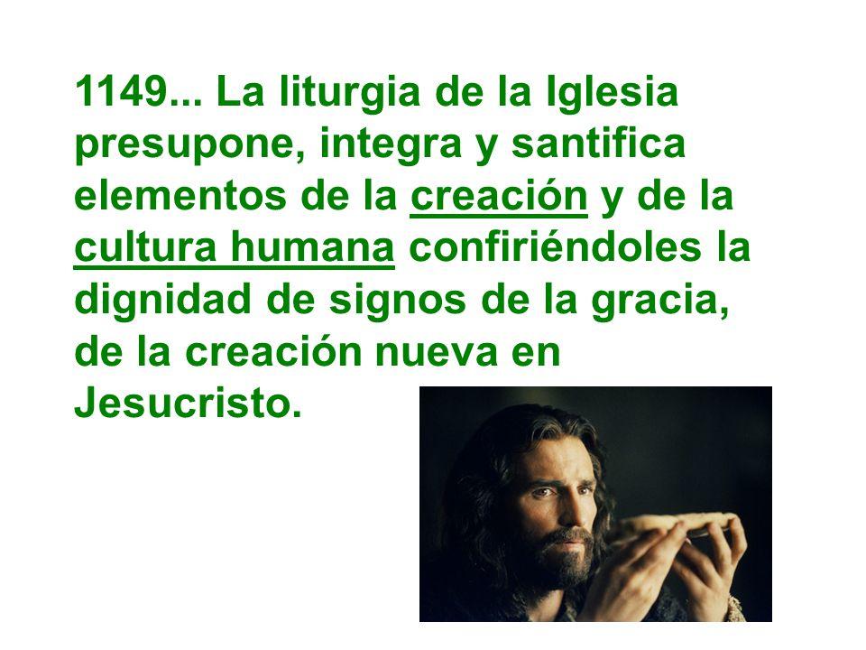 1149... La liturgia de la Iglesia presupone, integra y santifica elementos de la creación y de la cultura humana confiriéndoles la dignidad de signos