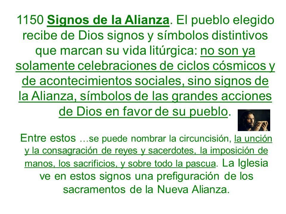 1150 Signos de la Alianza. El pueblo elegido recibe de Dios signos y símbolos distintivos que marcan su vida litúrgica: no son ya solamente celebracio