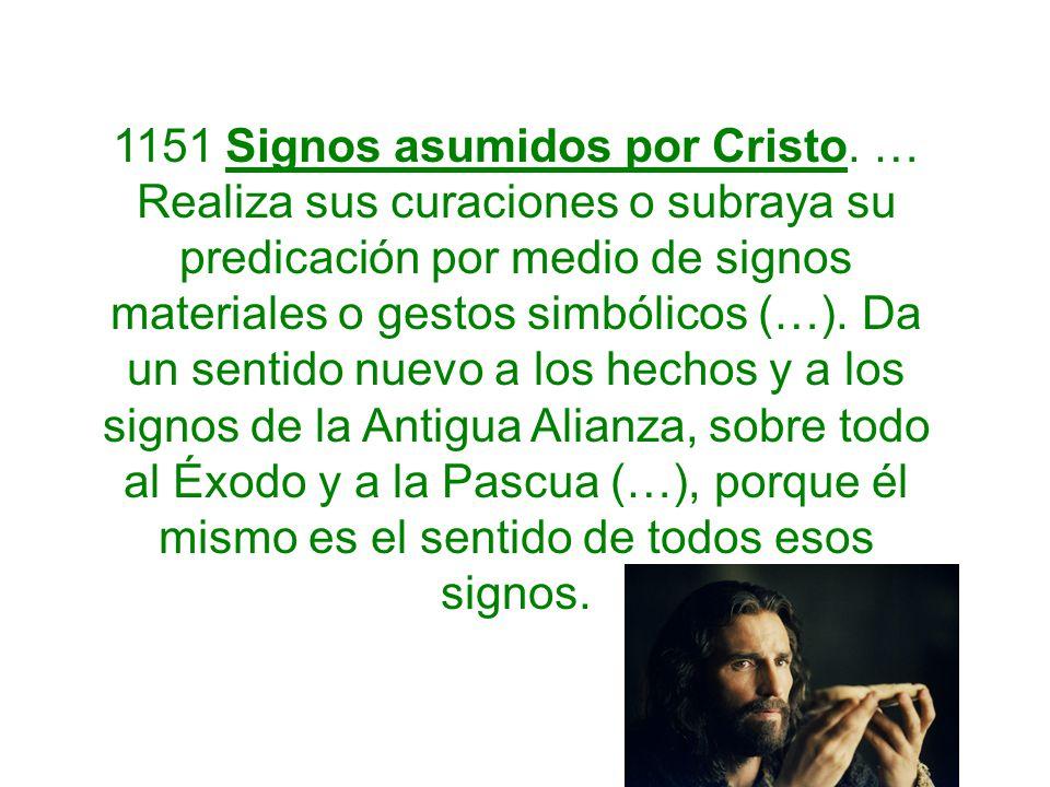 1151 Signos asumidos por Cristo. … Realiza sus curaciones o subraya su predicación por medio de signos materiales o gestos simbólicos (…). Da un senti