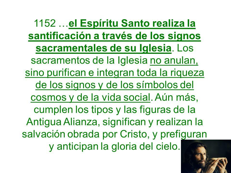 1152 …el Espíritu Santo realiza la santificación a través de los signos sacramentales de su Iglesia. Los sacramentos de la Iglesia no anulan, sino pur