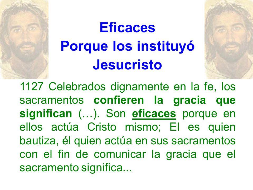 Eficaces Porque los instituyó Jesucristo 1127 Celebrados dignamente en la fe, los sacramentos confieren la gracia que significan (…). Son eficaces por