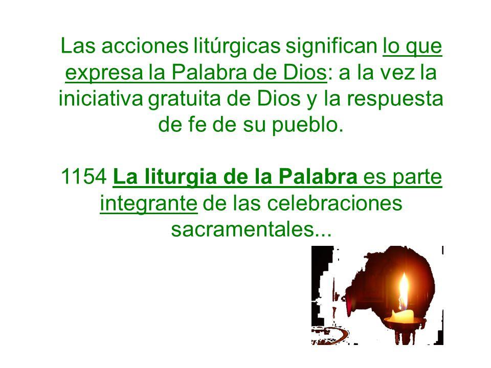 Las acciones litúrgicas significan lo que expresa la Palabra de Dios: a la vez la iniciativa gratuita de Dios y la respuesta de fe de su pueblo. 1154