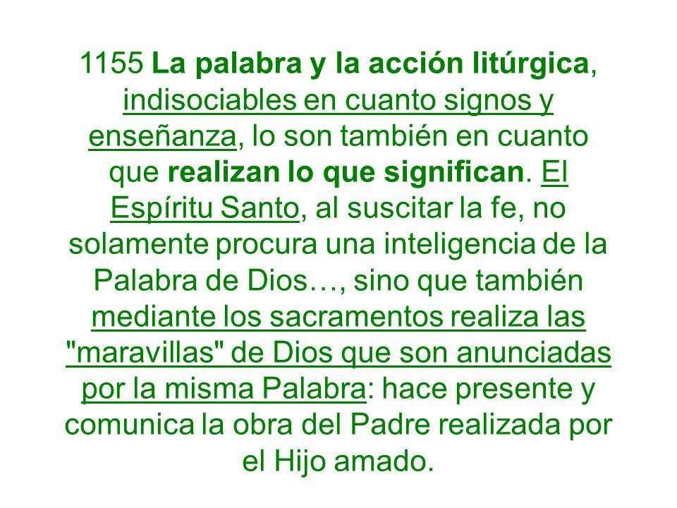 1155 La palabra y la acción litúrgica, indisociables en cuanto signos y enseñanza, lo son también en cuanto que realizan lo que significan. El Espírit