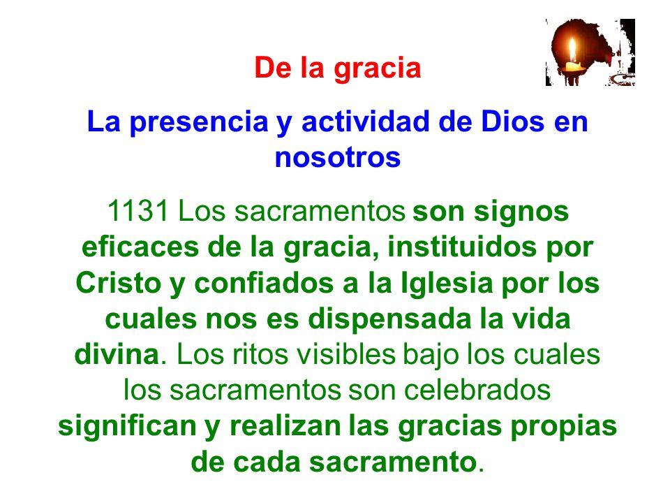 De la gracia La presencia y actividad de Dios en nosotros 1131 Los sacramentos son signos eficaces de la gracia, instituidos por Cristo y confiados a