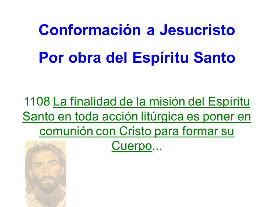 Conformación a Jesucristo Por obra del Espíritu Santo 1108 La finalidad de la misión del Espíritu Santo en toda acción litúrgica es poner en comunión