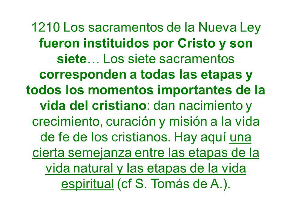 1210 Los sacramentos de la Nueva Ley fueron instituidos por Cristo y son siete… Los siete sacramentos corresponden a todas las etapas y todos los mome