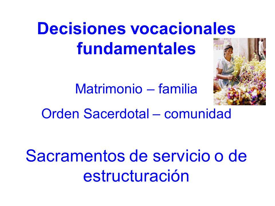Decisiones vocacionales fundamentales Matrimonio – familia Orden Sacerdotal – comunidad Sacramentos de servicio o de estructuración