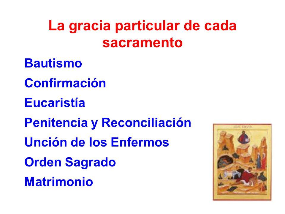 La gracia particular de cada sacramento Bautismo Confirmación Eucaristía Penitencia y Reconciliación Unción de los Enfermos Orden Sagrado Matrimonio