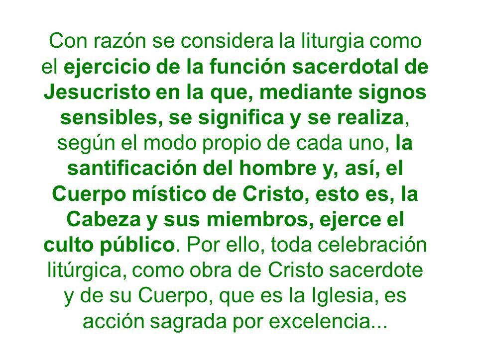 Con razón se considera la liturgia como el ejercicio de la función sacerdotal de Jesucristo en la que, mediante signos sensibles, se significa y se re