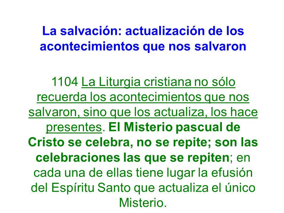 La salvación: actualización de los acontecimientos que nos salvaron 1104 La Liturgia cristiana no sólo recuerda los acontecimientos que nos salvaron,