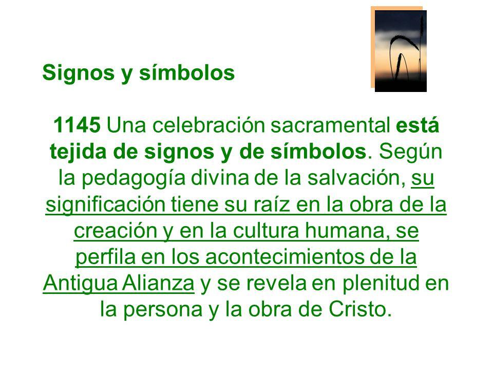 Signos y símbolos 1145 Una celebración sacramental está tejida de signos y de símbolos. Según la pedagogía divina de la salvación, su significación ti