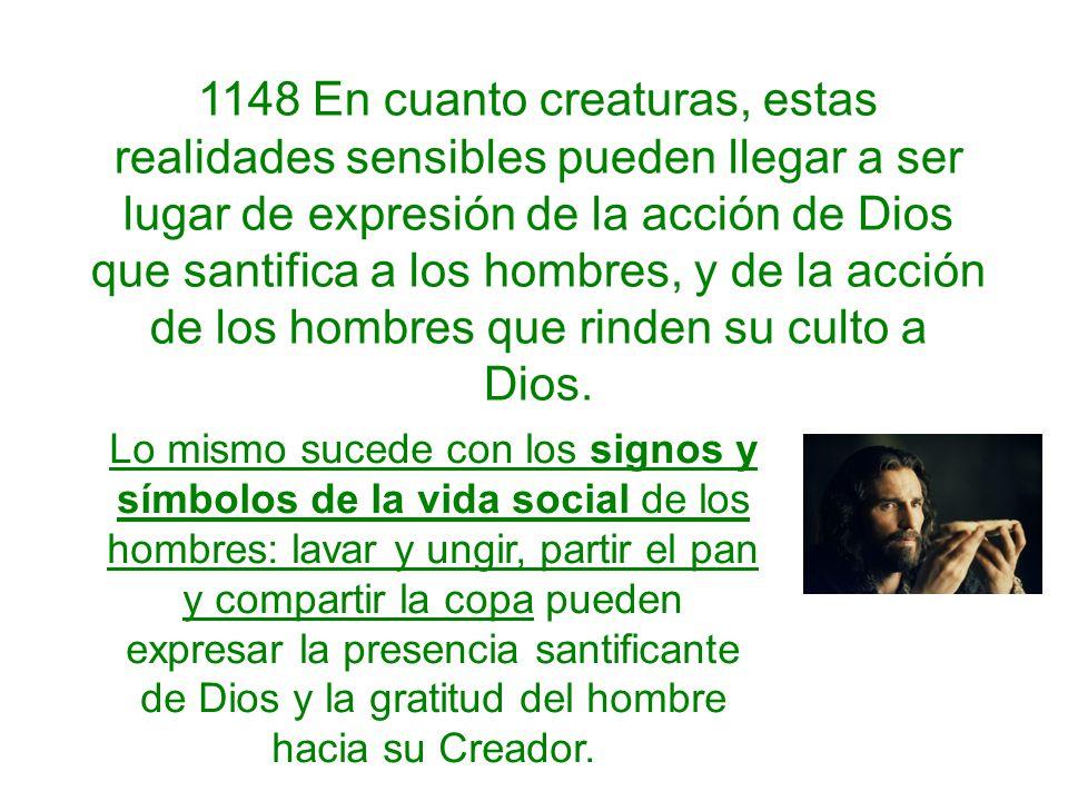1148 En cuanto creaturas, estas realidades sensibles pueden llegar a ser lugar de expresión de la acción de Dios que santifica a los hombres, y de la