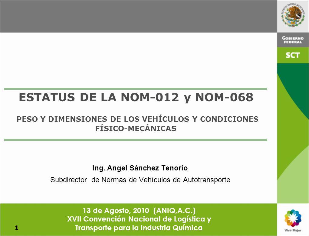 ESTATUS DE LA NOM-012 y NOM-068 PESO Y DIMENSIONES DE LOS VEHÍCULOS Y CONDICIONES FÍSICO-MECÁNICAS 1 Ing. Angel Sánchez Tenorio Subdirector de Normas