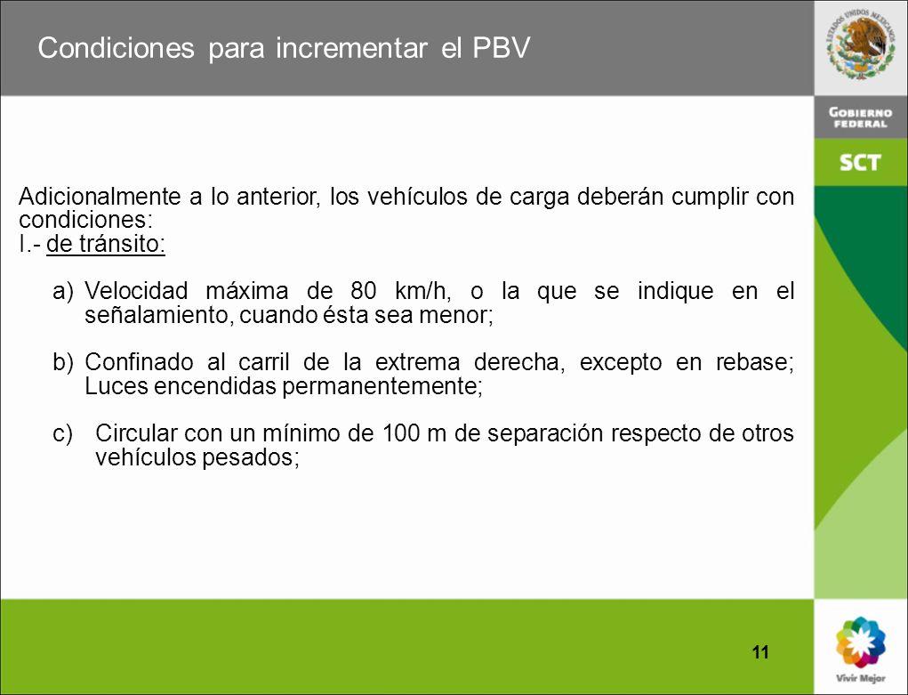 Condiciones para incrementar el PBV 11 Adicionalmente a lo anterior, los vehículos de carga deberán cumplir con condiciones: I.- de tránsito: a)Veloci