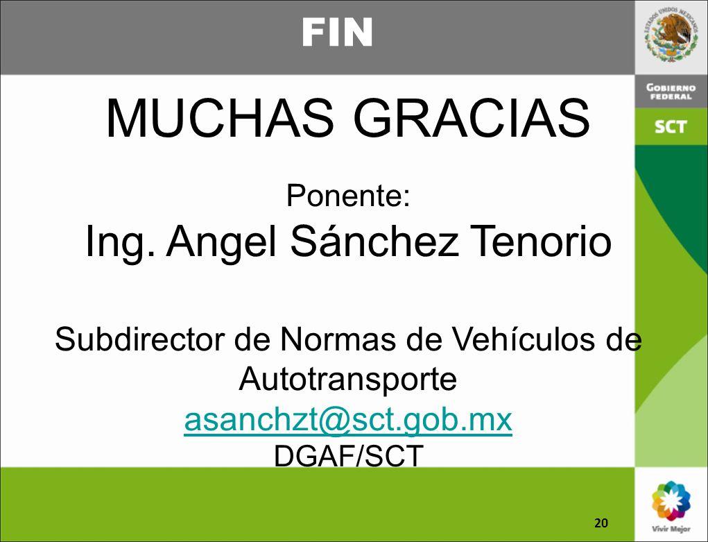 FIN 20 MUCHAS GRACIAS Ponente: Ing. Angel Sánchez Tenorio Subdirector de Normas de Vehículos de Autotransporte asanchzt@sct.gob.mx DGAF/SCT