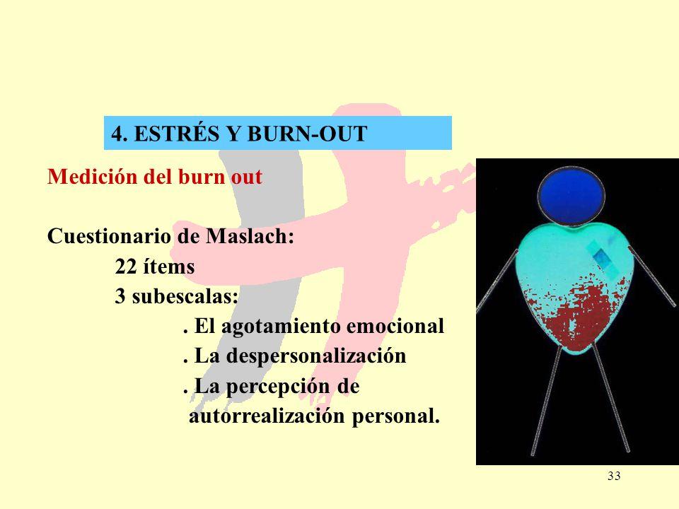 33 4. ESTRÉS Y BURN-OUT Medición del burn out Cuestionario de Maslach: 22 ítems 3 subescalas:. El agotamiento emocional. La despersonalización. La per