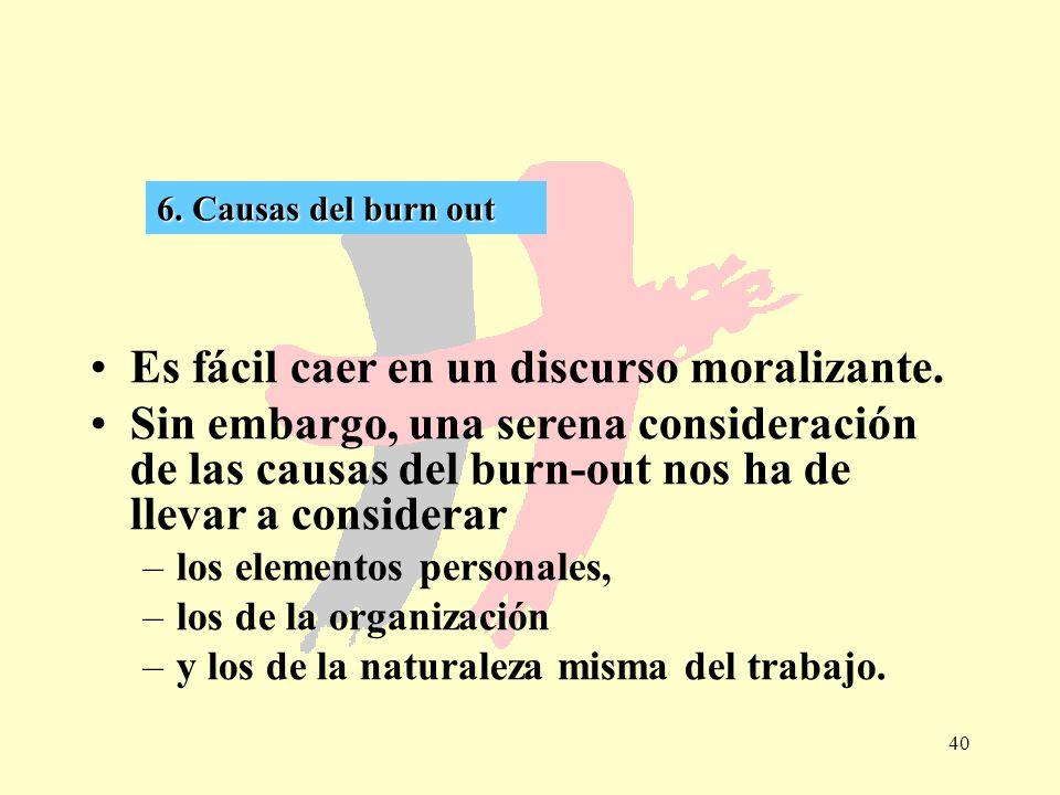 40 6. Causas del burn out Es fácil caer en un discurso moralizante. Sin embargo, una serena consideración de las causas del burn-out nos ha de llevar
