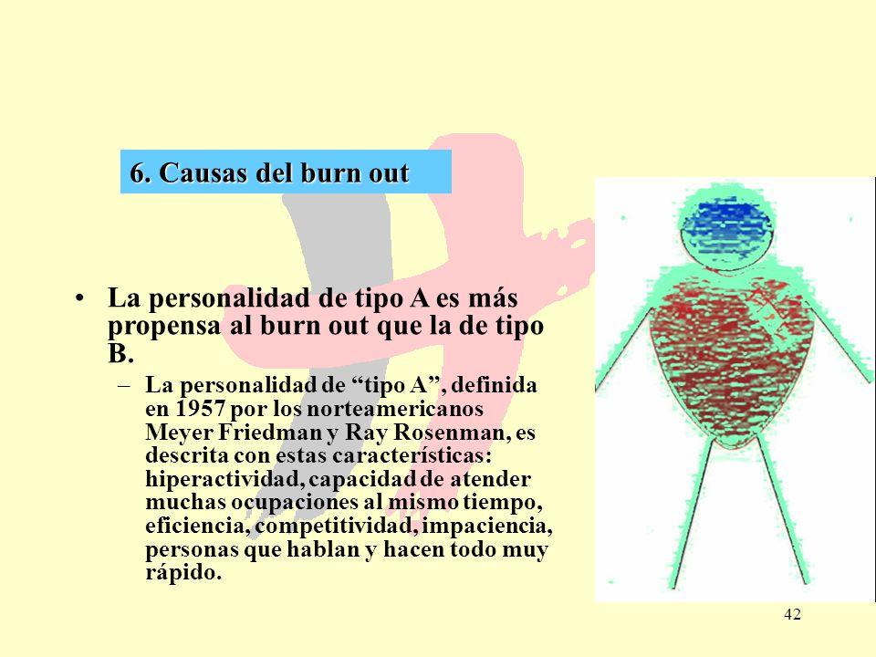 42 6. Causas del burn out La personalidad de tipo A es más propensa al burn out que la de tipo B. –La personalidad de tipo A, definida en 1957 por los