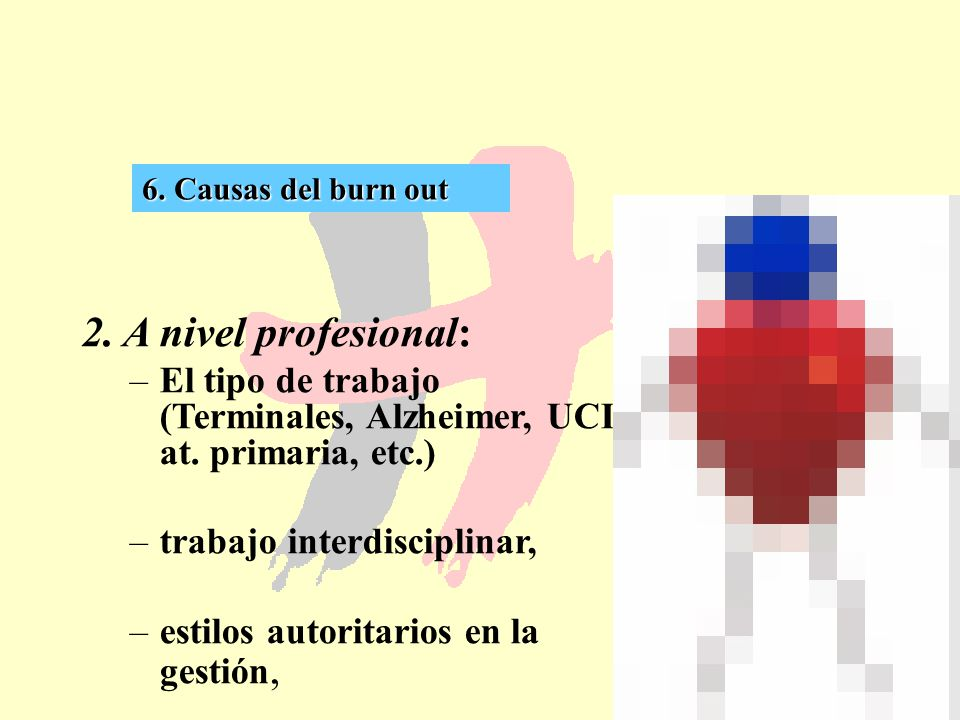 43 6. Causas del burn out 2. A nivel profesional: –El tipo de trabajo (Terminales, Alzheimer, UCI, at. primaria, etc.) –trabajo interdisciplinar, –est