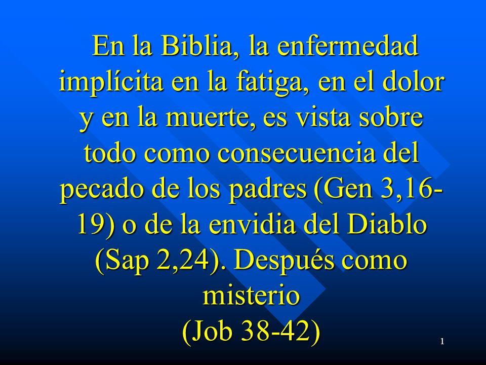 1 En la Biblia, la enfermedad implícita en la fatiga, en el dolor y en la muerte, es vista sobre todo como consecuencia del pecado de los padres (Gen 3,16- 19) o de la envidia del Diablo (Sap 2,24).